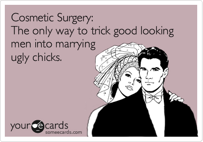 Cosmetic Surgery: The only way to trick good looking men into marrying  ugly chicks.