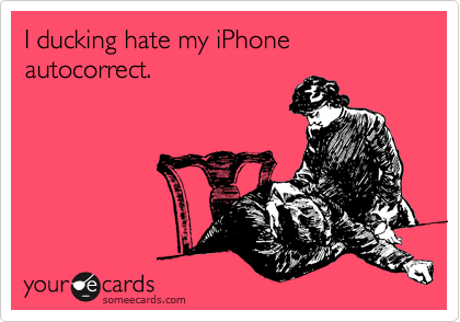 I ducking hate my iPhone autocorrect.
