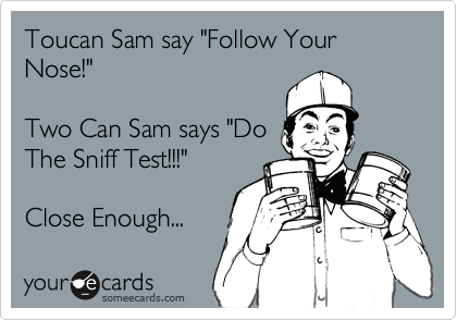 """Toucan Sam say """"Follow Your Nose!""""  Two Can Sam says """"Do The Sniff Test!!!""""  Close Enough..."""
