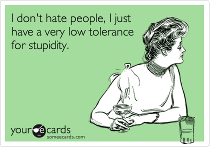 I don't hate people, I just have a very low tolerance for stupidity.