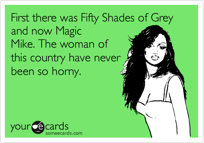 First there was Fifty Shades of Grey and now Magic Mike. The woman of this country have never been so horny.