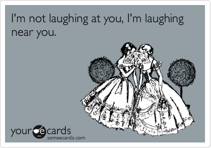 I'm not laughing at you, I'm laughing near you.