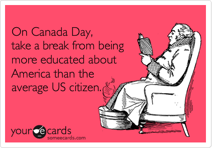 1341015620424_2264388 on canada day, take a break from being more educated about america