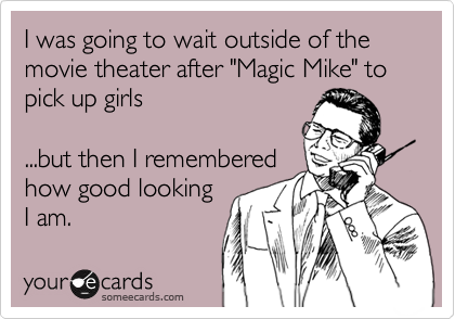 "I was going to wait outside of the movie theater after ""Magic Mike"" to pick up girls  ...but then I remembered how good looking I am."