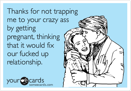 Thanks for not trapping me to your crazy ass by getting pregnant, thinking that it would fix our fucked up relationship.