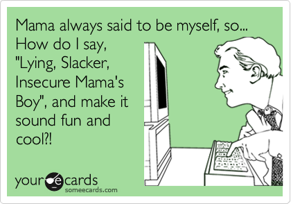 "Mama always said to be myself, so... How do I say, ""Lying, Slacker, Insecure Mama's Boy"", and make it sound fun and cool?!"