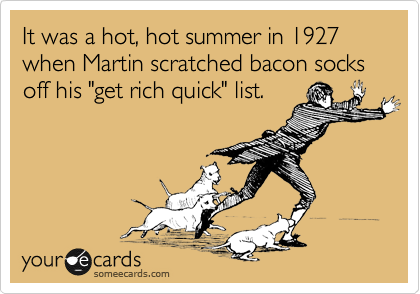 "It was a hot, hot summer in 1927 when Martin scratched bacon socks off his ""get rich quick"" list."