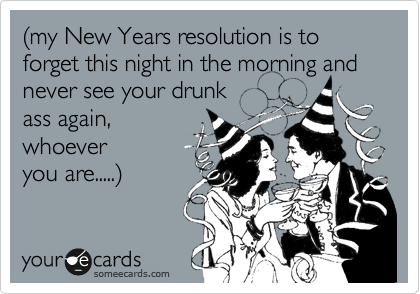%28my New Years resolution is to forget this night in the morning and never see your drunk ass again, whoever you are.....%29