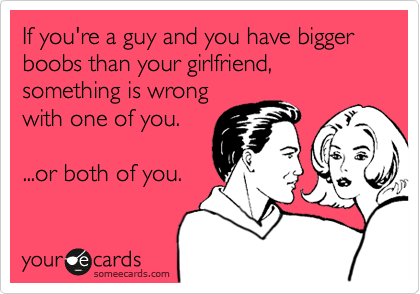 If you're a guy and you have bigger boobs than your girlfriend, something is wrong with one of you.  ...or both of you.