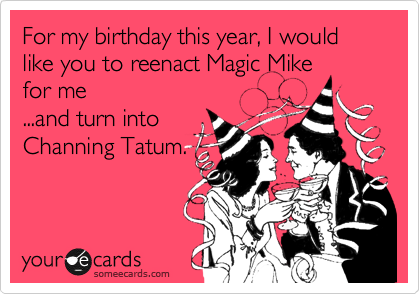 For my birthday this year, I would like you to reenact Magic Mike for me ...and turn into Channing Tatum.