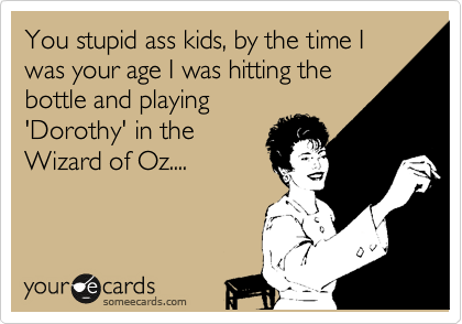 You stupid ass kids, by the time I was your age I was hitting the  bottle and playing 'Dorothy' in the Wizard of Oz....