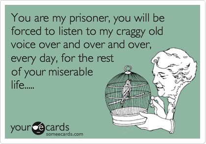 You are my prisoner, you will be  forced to listen to my craggy old  voice over and over and over, every day, for the rest  of your miserable life.....