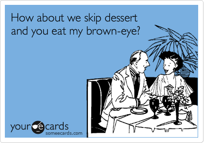 How about we skip dessert and you eat my brown-eye?