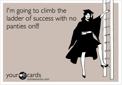 I'm going to climb the ladder of success with no panties on!!!