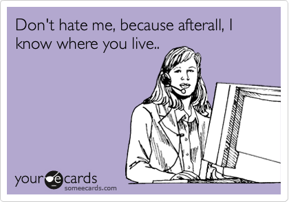 Don't hate me, because afterall, I know where you live..