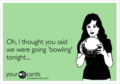 Oh, I thought you said we were going 'bowling' tonight....