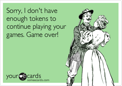 Sorry, I don't have enough tokens to continue playing your games. Game over!