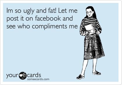 Im so ugly and fat! Let me post it on facebook and see who compliments me