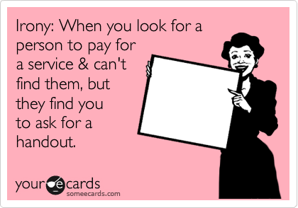 Irony: When you look for a person to pay for a service & can't find them, but they find you to ask for a handout.