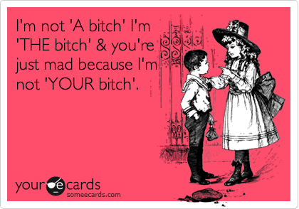 I'm not 'A bitch' I'm 'THE bitch' & you're just mad because I'm not 'YOUR bitch'.