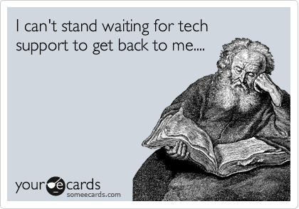 I can't stand waiting for tech support to get back to me....