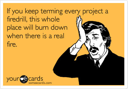 If you keep terming every project a firedrill, this whole place will burn down when there is a real fire.