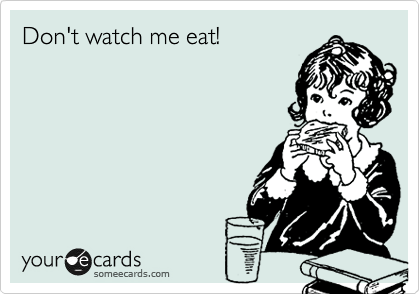 Don't watch me eat!
