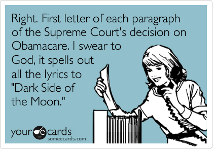 """Right. First letter of each paragraph of the Supreme Court's decision on Obamacare. I swear to God, it spells out all the lyrics to """"Dark Side of  the Moon."""""""