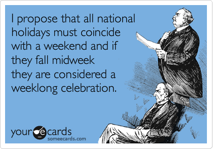 I propose that all national holidays must coincide  with a weekend and if  they fall midweek they are considered a  weeklong celebration.