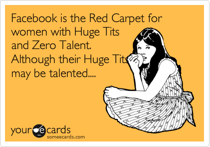 Facebook is the Red Carpet for women with Huge Tits and Zero Talent. Although their Huge Tits may be talented....