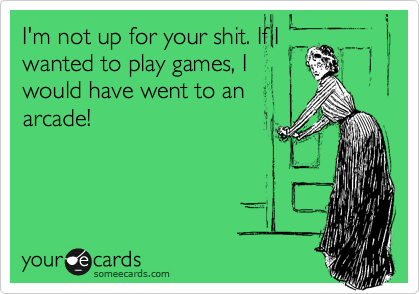 I'm not up for your shit. If I wanted to play games, I would have went to an arcade!