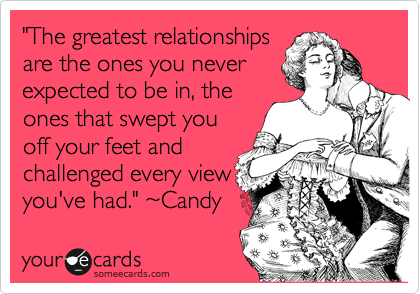 """""""The greatest relationships are the ones you never expected to be in, the ones that swept you off your feet and challenged every view you've had."""" %7ECandy"""