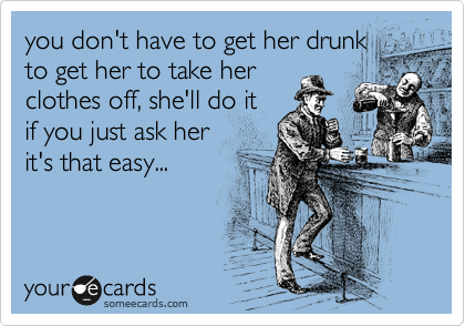 you don't have to get her drunk to get her to take her clothes off, she'll do it if you just ask her it's that easy...