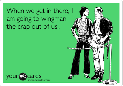 When we get in there, I am going to wingman the crap out of us..