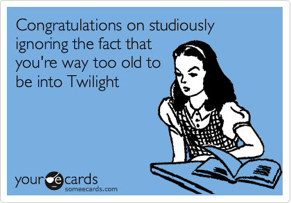 Congratulations on studiously ignoring the fact that you're way too old to be into Twilight
