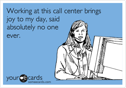 Working at this call center brings joy to my day, said absolutely no one ever.