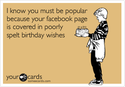 I know you must be popular because your facebook page is covered in poorly spelt birthday wishes