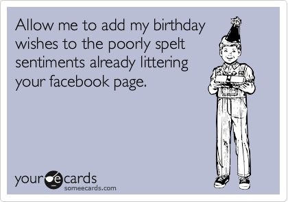Allow me to add my birthday wishes to the poorly spelt sentiments already littering your facebook page.