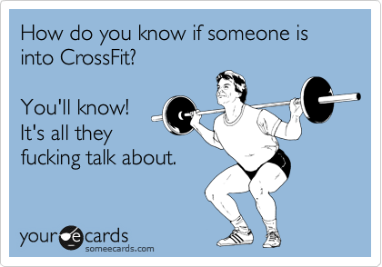 How do you know if someone is into CrossFit?  You'll know! It's all they fucking talk about.