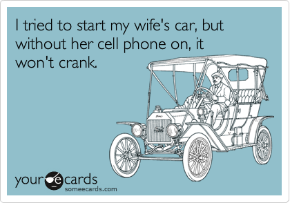 I tried to start my wife's car, but without her cell phone on, it won't crank.