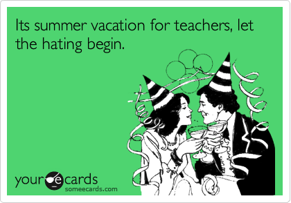Its summer vacation for teachers, let the hating begin.