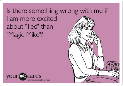 "Is there something wrong with me if I am more excited about ""Ted"" than ""Magic Mike""?"