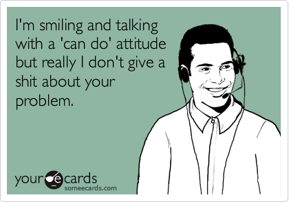 I'm smiling and talking with a 'can do' attitude but really I don't give a shit about your problem.