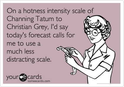 On a hotness intensity scale of Channing Tatum to Christian Grey, I'd say today's forecast calls for me to use a much less distracting scale.