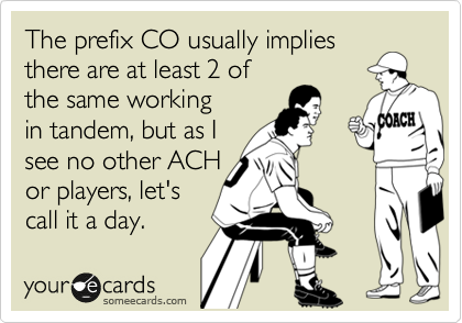 The prefix CO usually implies there are at least 2 of the same working in tandem, but as I see no other ACH or players, let's call it a day.
