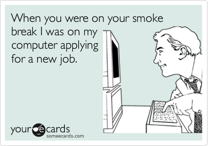 When you were on your smoke break I was on my computer applying for a new job.