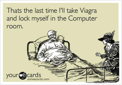 Thats the last time I'll take Viagra and lock myself in the Computer room.