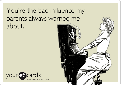 You're the bad influence my parents always warned me about.