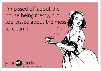I'm pissed off about the house being messy, but too pissed about the mess to clean it