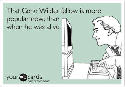 That Gene Wilder fellow is more popular now, than when he was alive.